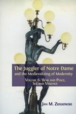 The Juggler of Notre Dame and the Medievalizing of Modernity. Volume 6: War and Peace, Sex and Violence