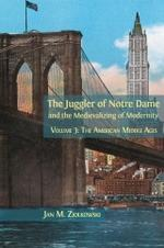The Juggler of Notre Dame and the Medievalizing of Modernity. Volume 3: The American Middle Ages