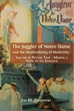 The Juggler of Notre Dame and the Medievalizing of Modernity. Volume 4: Picture That: Making a Show of the Jongleur