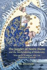 The Juggler of Notre Dame and the Medievalizing of Modernity. Volume 5: Tumbling into the Twentieth Century