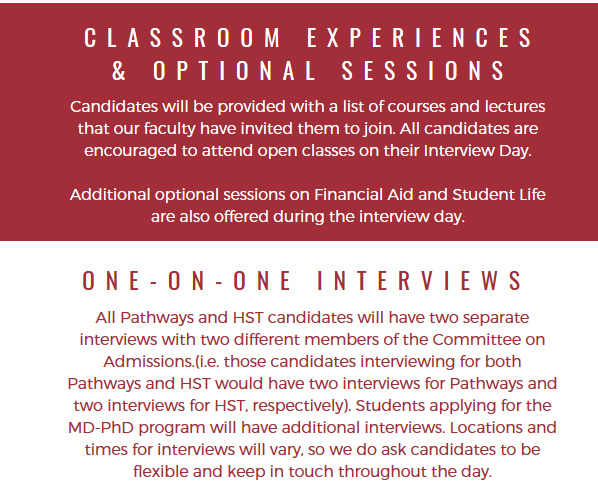 Classroom experiences and Optional Sessions. Candidates will be provided with a list of courses and lectures that our faculty have invited them to join. All candidatesa re encouraged to attend open classes on their interview day. Additional optional sesions on Financial Aid and Student Life are also offered during the interview day. One-on-One interviews. All Pathways and HST candidates will have two separate interviews with two different members of the Committee on Admissions (i.e. those candidates interviewing for both Pathways and HST would have two interviews for Pathways and two interviews for HST, respectively). Students applying for the MD-PhD program will have additional interviews. Locations and times for interviews will vary, so we do ask candidates to be flexible and keep in touch throughout the day.
