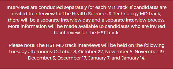 Interviews are conducted separately for each MD track. If candidates are invited to interview for the Health Sciences and Technology (HST) MD track, there will be a separate interview day and a separate interview process. More information will be made available to candidates who are invited to interview for the HST track. Please note: The HST track interviews will be held on the following Tuesday afternoons: October 8, October 22, November 5, November 19, December 3, December 17, January 7, and January 14.