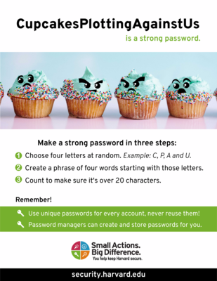 This is an infographic about making a strong password. To Make a Strong Password. Pick four letters at Random, such as C P A U. Then make a phrase with each of those letters, such as Cupcakes Plotting Against Us. Use this as your password. Remember to use unique passwords for every account. A Password manager can help with this.