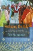 Reshaping the Holy: Democracy, Development, and Muslim Women in Bangladesh