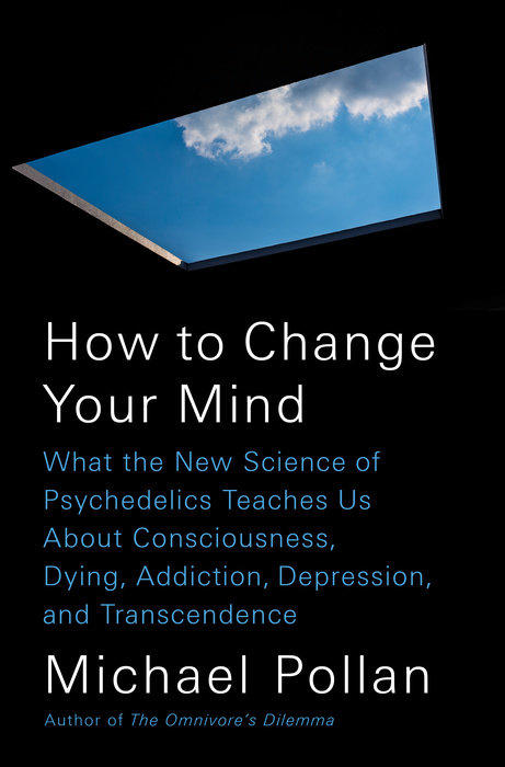 How to Change Your Mind: What the New Science of Psychedelics Teaches Us About Consciousness, Dying, Addiction, Depression, and Transcendence by Michael Pollan (2018)