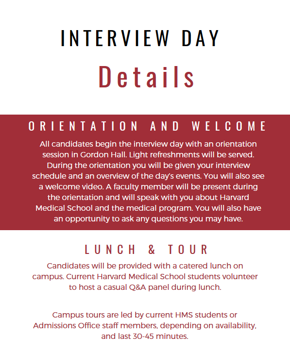 Interview Day Details. Orientation and Welcome. All candidates begin the interview day with an orientation session in Gordon Hall. Light refreshments will be served. During the Orientation, you will be given your interview schedule and overview of the day's events. You will also see a welcome video.A faculty member will be present during the orientation and will speak with you about Harvard Medical School and the medical program. You will also have an opportuntity to ask any questions you may have. LUNCH AND TOUR. Candidates will be provided with a catered lunch on campus. Current Harvard Medical School students volunteer to host a casual Q and A panel during lunch.Campus tours are led by current HMS students or Admissions Office staff members,depending on availability, and last 30-45 minutes.