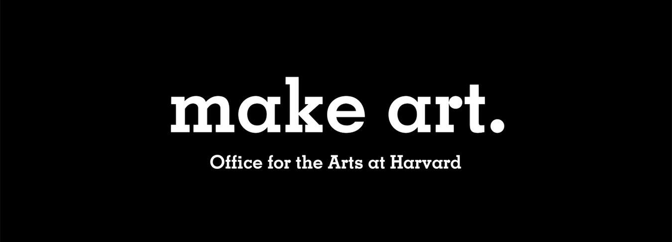 Make Art. Office of the Arts at Harvard