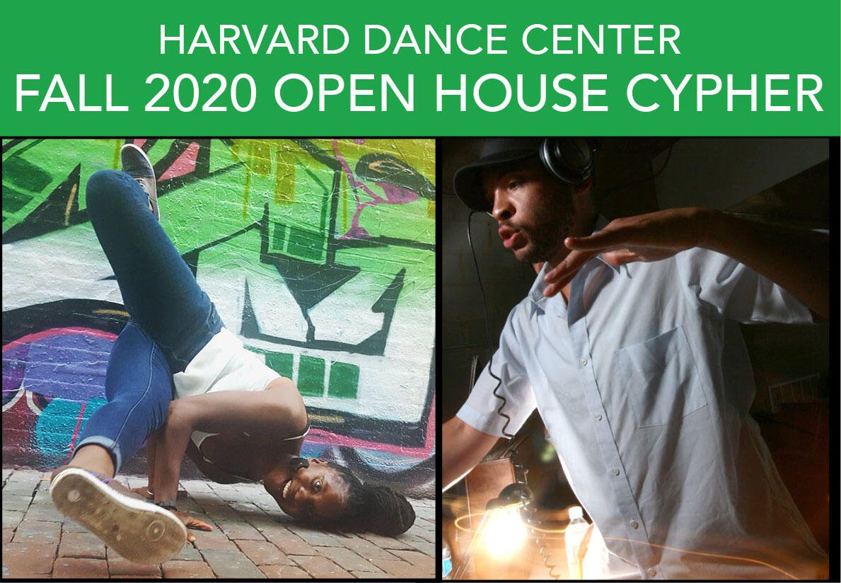 "A green banner with white lettering reads ""Harvard Dance Center Fall 2020 Open House"" and beneath it are two photos side-by-side. On the left side is Aysha Upchurch AIE'15 wearing blue jeans and a white tank top. She is in mid break-dance pose on a brick floor with a graffiti wall behind her. Photo courtesy of Aysha Upchurch AIE'15. On the right is DJ Stylus the Vibe Conductor wearing a white-collar shirt and a black baseball cap underneath large headphones. He is in mid-DJ action at a live event."