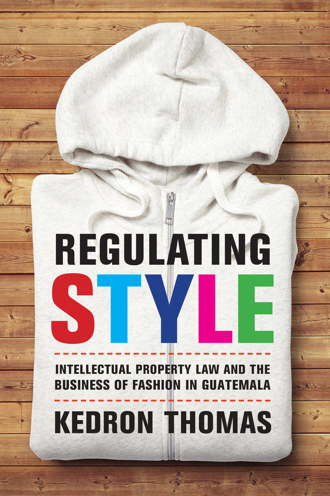 Regulating Style: Intellectual Property Law and the Business of Fashion in Guatemala
