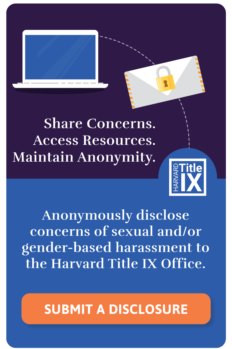 Share Concerns. Access Resources. Maintain Anonymity. Anonymously disclose concerns of sexual and/or gender-based harassment to the Harvard Title IX Office. Click on the link in this widget to go to the anonymous disclose webpage.