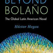 Héctor Hoyos' Beyond Bolaño: The Global Latin American Novel