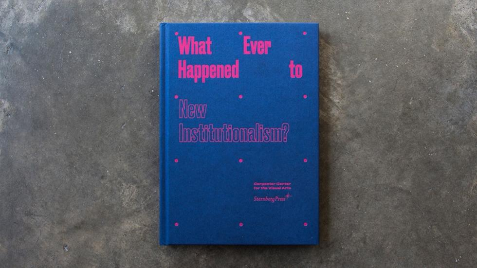 01/07 Whatever Happened to New Institutionalism? Carpenter Center for the Visual Arts, Sternberg Press